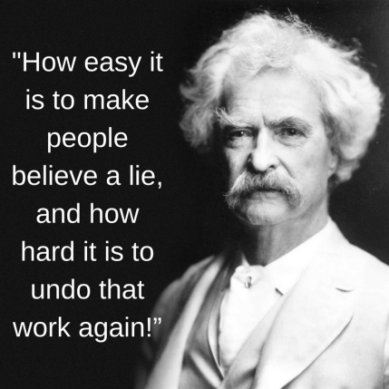 How easy it is to make people believe a lie, and how hard it is to undo that work again!""