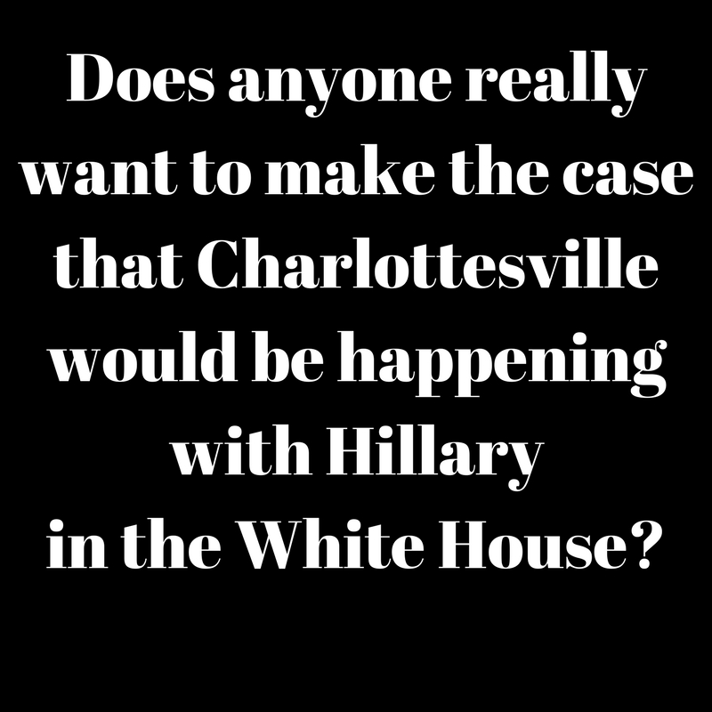 Does anyone really want to make the case that Charlottesville would be happening with Hillary in the White House-