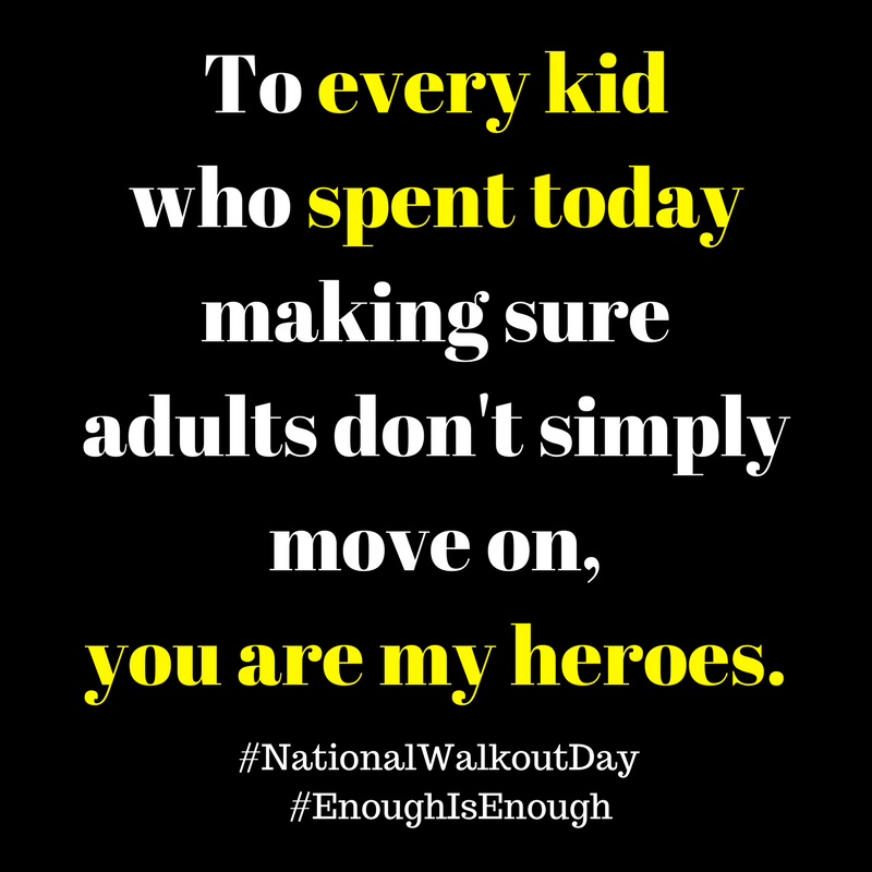 To every kid who spent today making sure we adults don't simply get to move on with our lives, you are my heroes.